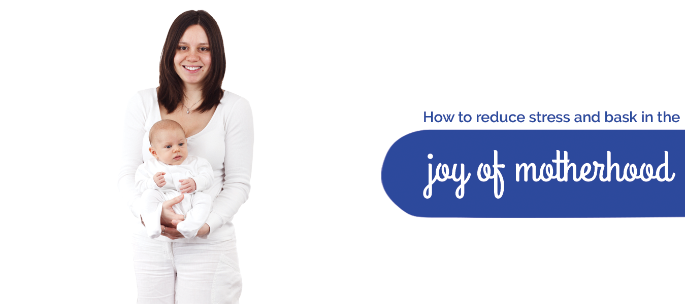 Tips to reduce stress and bask in the joy of motherhood